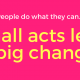 small acts lead to big changes