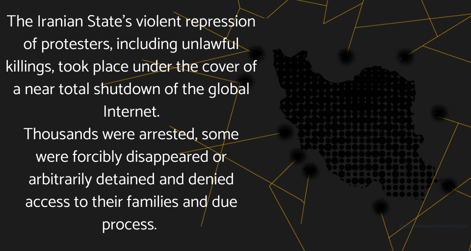 The Iranian State's violent repression of protesters, including unlawful killings, took place under the cover of a near total shutdown of the global Internet. Thousands were arrested, some were forcibly disappeared or arbitrarily detained and denied access to their families and due process.