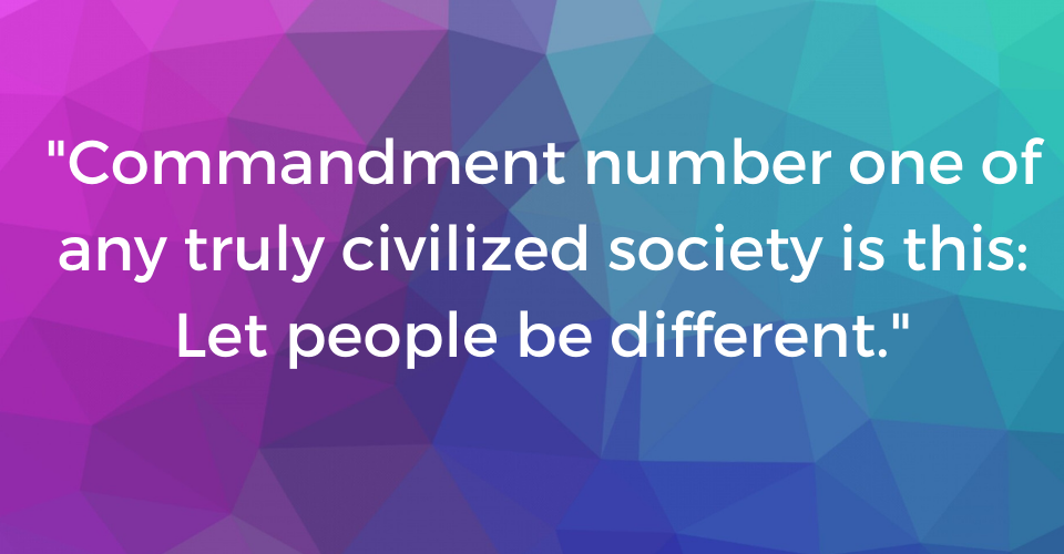 """Commandment number one of any truly civilized society is this: Let people be different "" on multi-colored background. Text reads: ""Commandment number one of any truly civilized society is this: Let people be different."""