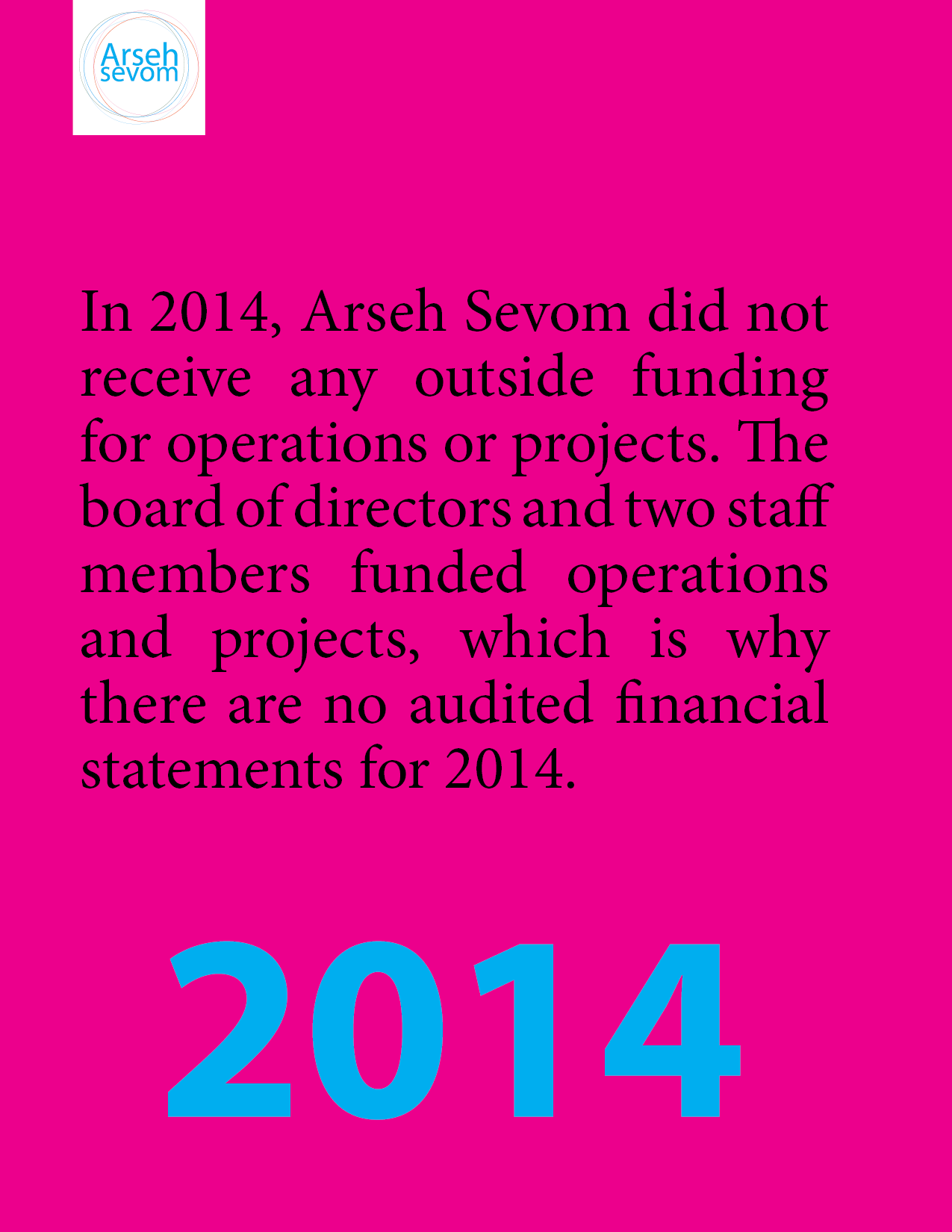 """""""In 2014, Arseh Sevom did not receive any outside funding for operations or projects. The board of directors and two staff members funded operations and projects, which is why there are no audited financial statements for 2014"""""""